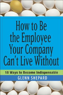 How to Be the Employee Your Company Can't Live Without By Shepard, Glenn